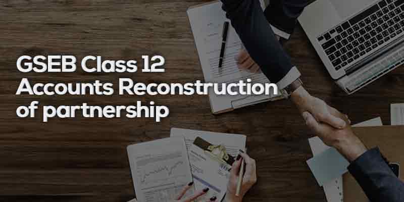 Class 12 Account (Part - 1)  Gujarati Medium - GSEB Board- Ch - 4 -ભાગીદારીનું પુનર્ગઠન (Reconstruction of partnership)